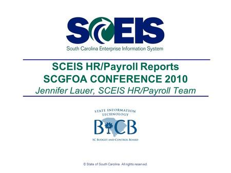 © State of South Carolina. All rights reserved. SCEIS HR/Payroll Reports SCGFOA CONFERENCE 2010 Jennifer Lauer, SCEIS HR/Payroll Team.