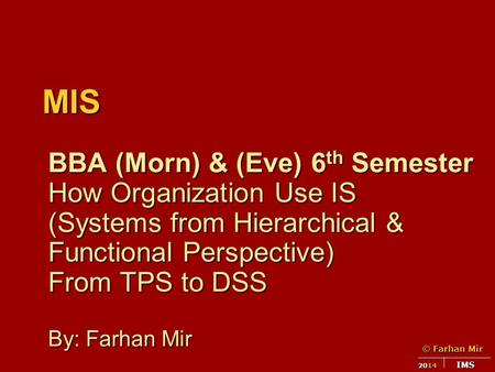 © Farhan Mir 2014 IMS MIS BBA (Morn) & (Eve) 6 th Semester How Organization Use IS (Systems from Hierarchical & Functional Perspective) From TPS to DSS.