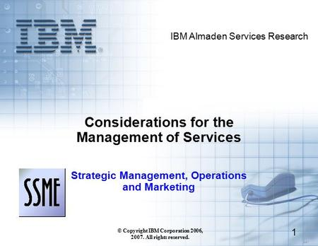 3.3.1 IBM Almaden Services Research © Copyright IBM Corporation 2006, 2007. All rights reserved. 1 Considerations for the Management of Services Strategic.