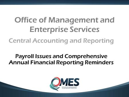 Office of Management and Enterprise Services Central Accounting and Reporting Payroll Issues and Comprehensive Annual Financial Reporting Reminders.