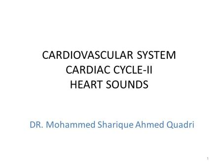 CARDIOVASCULAR SYSTEM CARDIAC CYCLE-II HEART SOUNDS 1 DR. Mohammed Sharique Ahmed Quadri.