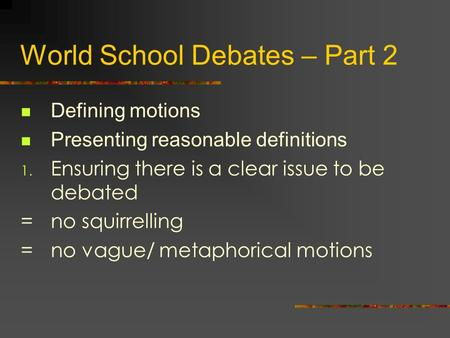 World School Debates – Part 2 Defining motions Presenting reasonable definitions 1. Ensuring there is a clear issue to be debated =no squirrelling =no.