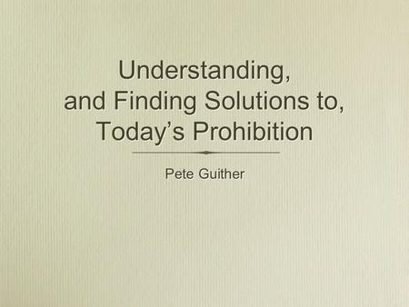 Understanding, and Finding Solutions to, Today's Prohibition Pete Guither.