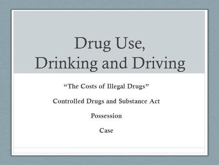 "Drug Use, Drinking and Driving ""The Costs of Illegal Drugs"" Controlled Drugs and Substance Act Possession Case."