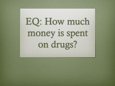 EQ: How much money is spent on drugs?. Bell Ringer  Use the graph on the hand out  Explain what the graph is showing  What is your opinion of this?