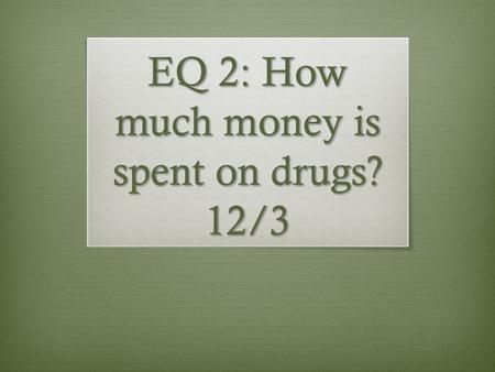 EQ 2: How much money is spent on drugs? 12/3. Bell Ringer  Use the graph on the hand out  Explain what the graph is showing  What is your opinion of.
