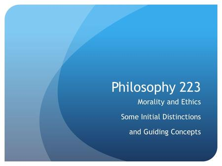 Philosophy 223 Morality and Ethics Some Initial Distinctions and Guiding Concepts.