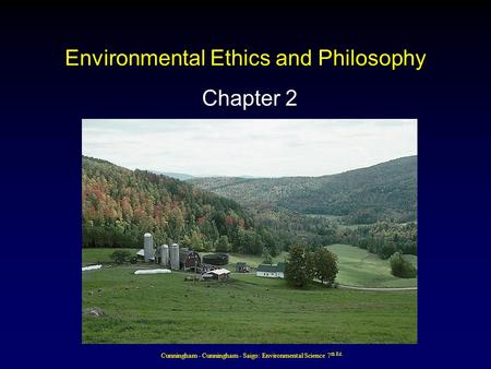 Cunningham - Cunningham - Saigo: Environmental Science 7 th Ed. Environmental Ethics and Philosophy Chapter 2.