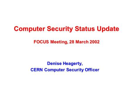 Computer Security Status Update FOCUS Meeting, 28 March 2002 Denise Heagerty, CERN Computer Security Officer.