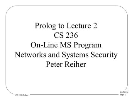 Lecture 2 Page 1 CS 236 Online Prolog to Lecture 2 CS 236 On-Line MS Program Networks and Systems Security Peter Reiher.