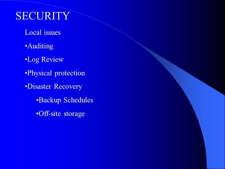 Local issues Auditing Log Review Physical protection Disaster Recovery Backup Schedules Off-site storage SECURITY.
