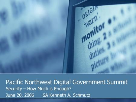 Pacific Northwest Digital Government Summit Security – How Much is Enough? June 20, 2006 SA Kenneth A. Schmutz.