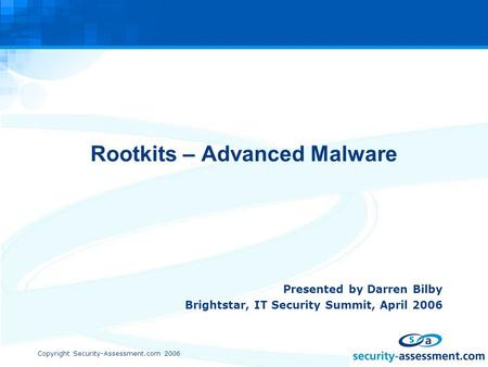 Copyright Security-Assessment.com 2006 Rootkits – Advanced Malware Presented by Darren Bilby Brightstar, IT Security Summit, April 2006.