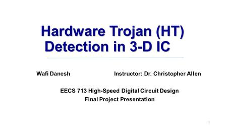 Hardware Trojan (HT) Detection in 3-D IC Wafi Danesh Instructor: Dr. Christopher Allen EECS 713 High-Speed Digital Circuit Design Final Project Presentation.
