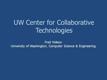 UW Center for Collaborative Technologies Fred Videon University of Washington, Computer Science & Engineering.