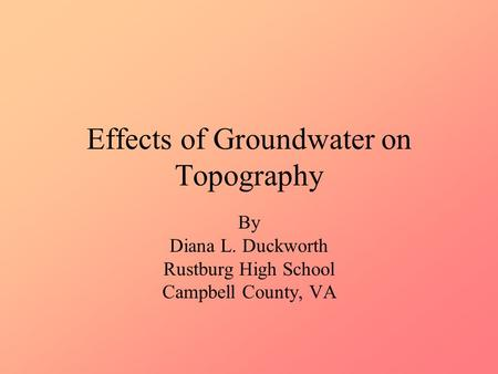Effects of Groundwater on Topography By Diana L. Duckworth Rustburg High School Campbell County, VA.