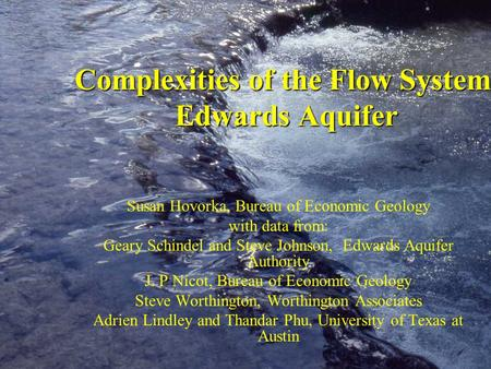 Complexities of the Flow System, Edwards Aquifer Susan Hovorka, Bureau of Economic Geology with data from: Geary Schindel and Steve Johnson, Edwards Aquifer.