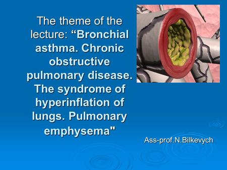 "The theme of the lecture: ""Bronchial asthma. Chronic obstructive pulmonary disease. The syndrome of hyperinflation of lungs. Pulmonary emphysema Ass-prof.N.Bilkevych."