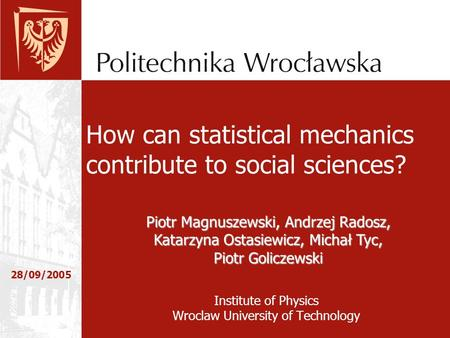 Institute of Physics Wroclaw University of Technology 28/09/2005 How can statistical mechanics contribute to social sciences? Piotr Magnuszewski, Andrzej.