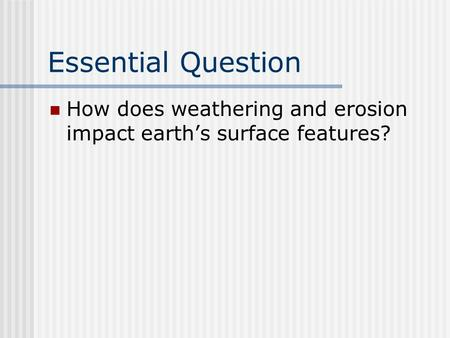 Essential Question How does weathering and erosion impact earth's surface features?