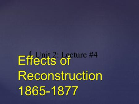 { Effects of Reconstruction 1865-1877 Unit 2: Lecture #4.