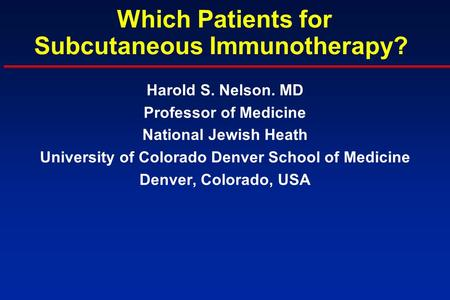 Which Patients for Subcutaneous Immunotherapy? Harold S. Nelson. MD Professor of Medicine National Jewish Heath University of Colorado Denver School of.