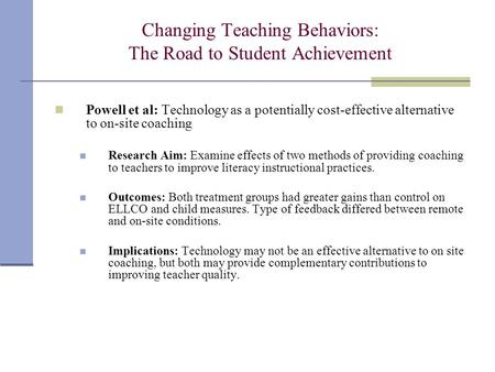 Changing Teaching Behaviors: The Road to Student Achievement Powell et al: Technology as a potentially cost-effective alternative to on-site coaching Research.