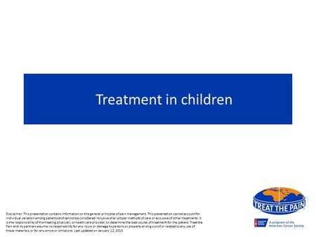 Treatment in children Disclaimer: This presentation contains information on the general principles of pain management. This presentation cannot account.
