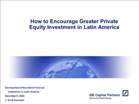 How to Encourage Greater Private Equity Investment in Latin America Development of Non-Bank Financial Institutions in Latin America December 5, 2002 J.