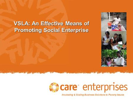 Incubating & Scaling Business Solutions to Poverty Issues VSLA: An Effective Means of Promoting Social Enterprise.
