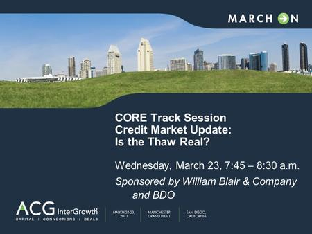 CORE Track Session Credit Market Update: Is the Thaw Real? Wednesday, March 23, 7:45 – 8:30 a.m. Sponsored by William Blair & Company and BDO.