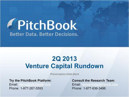 2Q 2013 Venture Capital Rundown Presentation Slide Deck Try the PitchBook Platform:   Phone: 1-877-267-5593 Consult.