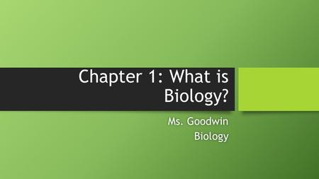 Chapter 1: What is Biology? Ms. GoodwinMs. GoodwinBiology.
