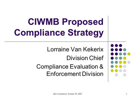 LEA Conference, October 18, 20071 CIWMB Proposed Compliance Strategy Lorraine Van Kekerix Division Chief Compliance Evaluation & Enforcement Division.