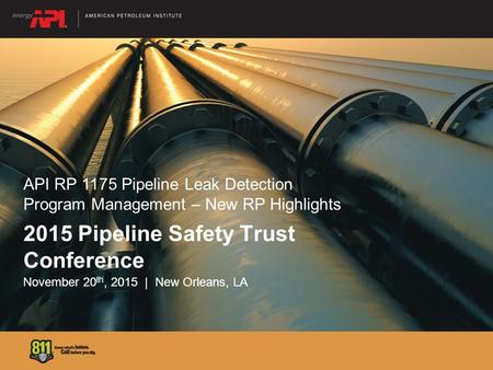 2015 Pipeline Safety Trust Conference November 20 th, 2015 | New Orleans, LA API RP 1175 Pipeline Leak Detection Program Management – New RP Highlights.