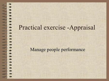 Practical exercise -Appraisal Manage people performance.