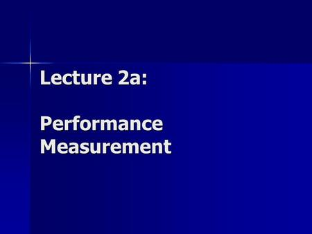Lecture 2a: Performance Measurement. Goals of Performance Analysis The goal of performance analysis is to provide quantitative information about the performance.