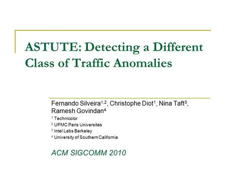 ASTUTE: Detecting a Different Class of Traffic Anomalies Fernando Silveira 1,2, Christophe Diot 1, Nina Taft 3, Ramesh Govindan 4 1 Technicolor 2 UPMC.