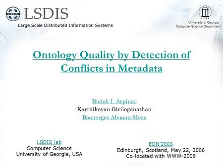 Ontology Quality by Detection of Conflicts in Metadata Budak I. Arpinar Karthikeyan Giriloganathan Boanerges Aleman-Meza LSDIS lab Computer Science University.