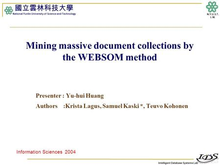 Intelligent Database Systems Lab N.Y.U.S.T. I. M. Mining massive document collections by the WEBSOM method Presenter : Yu-hui Huang Authors :Krista Lagus,