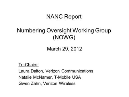 NANC Report Numbering Oversight Working Group (NOWG) March 29, 2012 Tri-Chairs: Laura Dalton, Verizon Communications Natalie McNamer, T-Mobile USA Gwen.