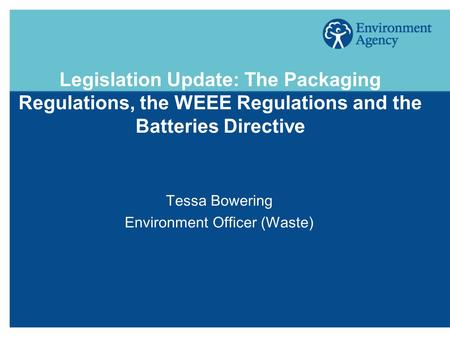 Legislation Update: The Packaging Regulations, the WEEE Regulations and the Batteries Directive Tessa Bowering Environment Officer (Waste)