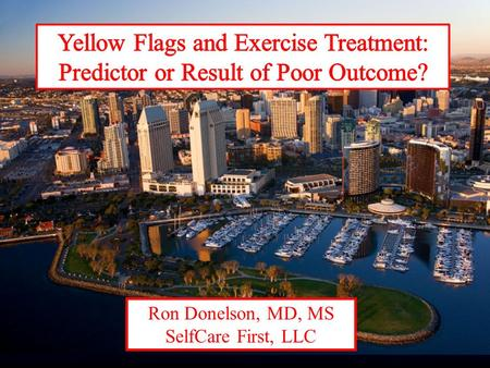 Ron Donelson, MD, MS SelfCare First, LLC. Red Flags Red flags Indicators of underlying insidious pathology: spine fracture, tumor, infx Main & Burton,