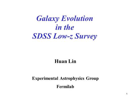 1 Galaxy Evolution in the SDSS Low-z Survey Huan Lin Experimental Astrophysics Group Fermilab.