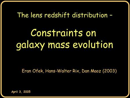 April 3, 2005 The lens redshift distribution – Constraints on galaxy mass evolution Eran Ofek, Hans-Walter Rix, Dan Maoz (2003)