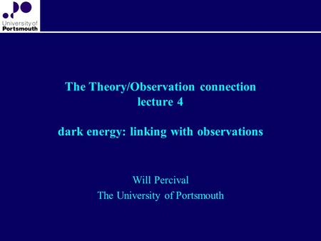 The Theory/Observation connection lecture 4 dark energy: linking with observations Will Percival The University of Portsmouth.