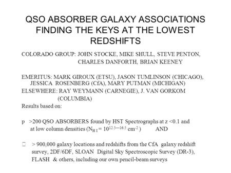 QSO ABSORBER GALAXY ASSOCIATIONS FINDING THE KEYS AT THE LOWEST REDSHIFTS COLORADO GROUP: JOHN STOCKE, MIKE SHULL, STEVE PENTON, CHARLES DANFORTH, BRIAN.