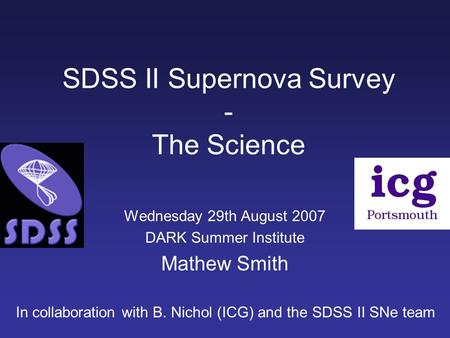 SDSS II Supernova Survey - The Science Wednesday 29th August 2007 DARK Summer Institute Mathew Smith In collaboration with B. Nichol (ICG) and the SDSS.