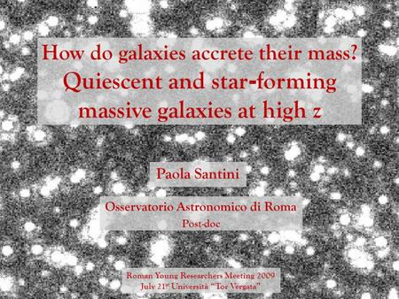 How do galaxies accrete their mass? Quiescent and star - forming massive galaxies at high z Paola Santini Roman Young Researchers Meeting 2009 July 21.