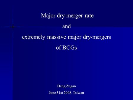 Major dry-merger rate and extremely massive major dry-mergers of BCGs Deng Zugan June 31st 2008. Taiwan.